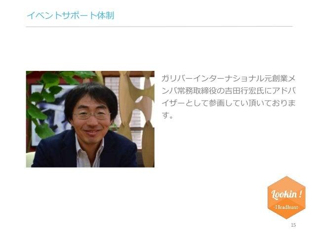 イベントサポート体制  ガリバーインターナショナル元創業メ  ンバ常務取締役の吉田行宏氏にアドバ  イザーとして参画してい頂いておりま  す。  15