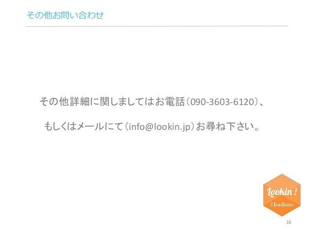 その他お問い合わせ  16  その他詳細に関しましてはお電話(090-3603-6120)、  もしくはメールにて(info@lookin.jp)お尋ね下さい。