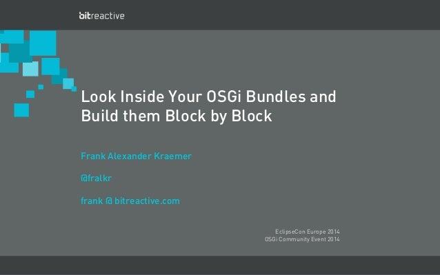 Look Inside Your OSGi Bundles and  Build them Block by Block  Frank Alexander Kraemer  @fralkr  frank @ bitreactive.com  M...