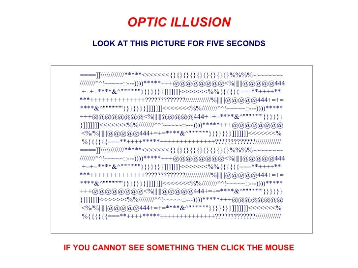 OPTIC ILLUSION       LOOK AT THIS PICTURE FOR FIVE SECONDS   ====]]///////*****<<<<<<<{}{}{}{}{}{}{}{}{}%%%%~~~~~~~~   ///...