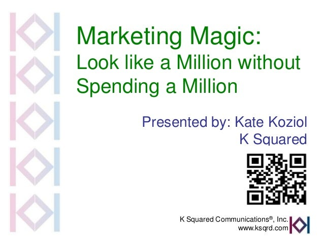 Marketing Magic:Look like a Million withoutSpending a Million       Presented by: Kate Koziol                      K Squar...