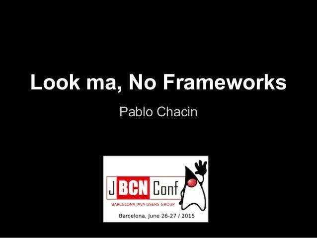 Look ma, No Frameworks Pablo Chacin