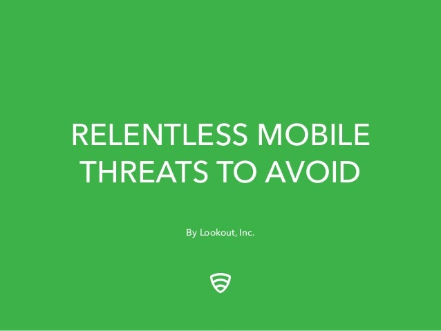 RELENTLESS MOBILE  THREATS TO AVOID  By Lookout, Inc.
