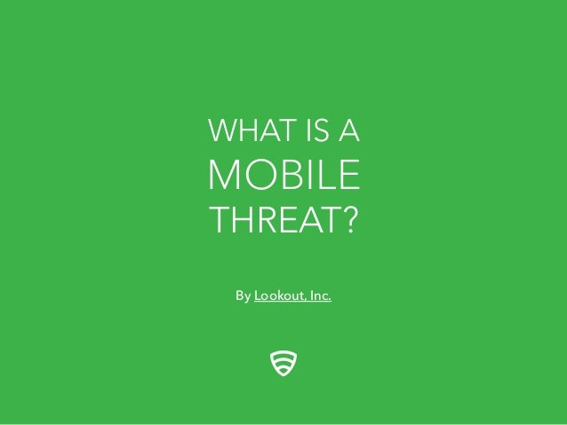 WHAT IS A  MOBILE THREAT? By Lookout, Inc.