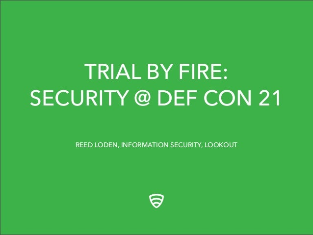 TRIAL BY FIRE: SECURITY @ DEF CON 21 REED LODEN, INFORMATION SECURITY, LOOKOUT