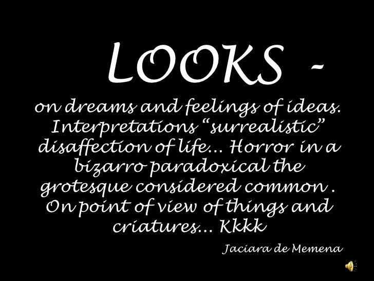 "LOOKS - ondreamsand feelings ofideas. Interpretations ""surrealistic"" disaffectionoflife... Horror in a bizarro paradoxic..."