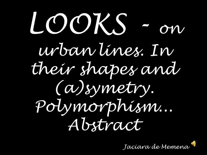 LOOKS - onurbanlines. In theirshapesand (a)symetry. Polymorphism... Abstract                                              ...