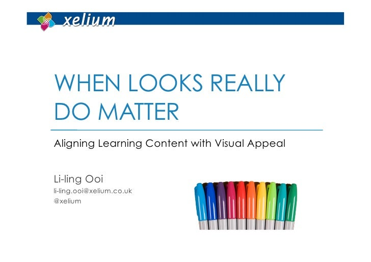 WHEN LOOKS REALLYDO MATTERAligning Learning Content with Visual AppealLi-ling Ooili-ling.ooi@xelium.co.uk@xelium