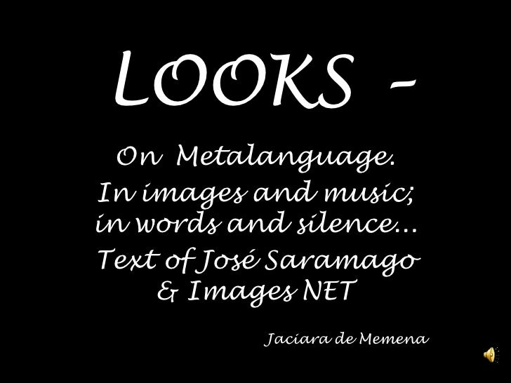 LOOKS – <br />OnMetalanguage.<br />In imagesandmusic; in wordsandsilence...<br />Textof José Saramago & Images NET<br />  ...