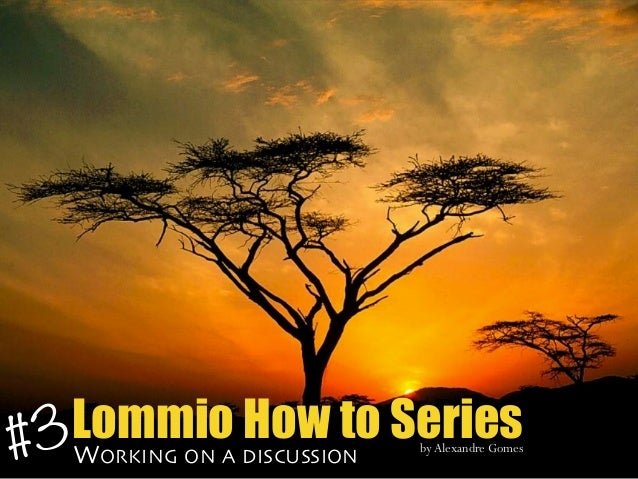 Lommio How to SeriesWORKING ON A DISCUSSION byAlexandre Gomes #3