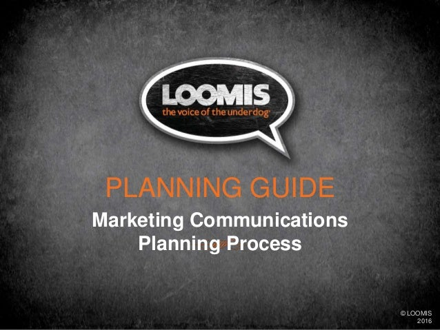 Marketing Communications Planning Process PLANNING GUIDE © LOOMIS 2016