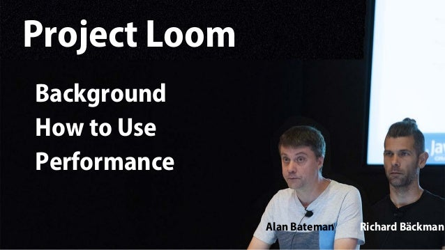 Alan Bateman Richard Bäckman Project Loom Background How to Use Performance