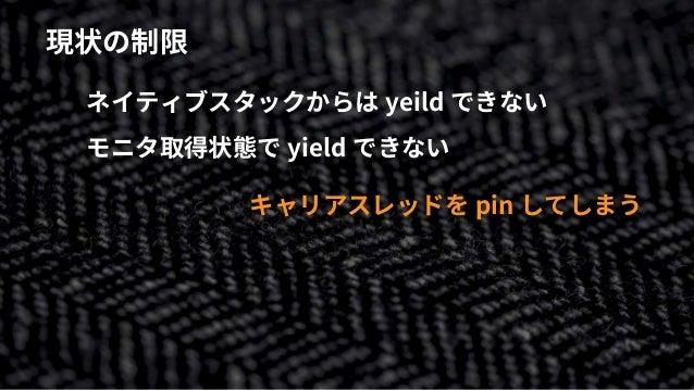 現状の制限 ネイティブスタックからは yeild できない モニタ取得状態で yield できない キャリアスレッドを pin してしまう