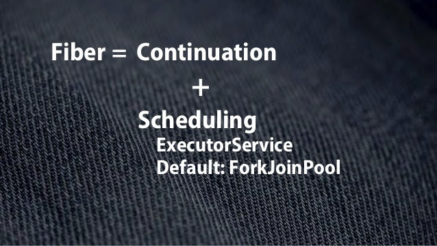 Fiber = Continuation Scheduling + ExecutorService Default: ForkJoinPool