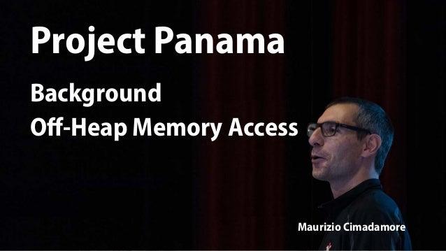 Project Panama Maurizio Cimadamore Project Panama Background Off-Heap Memory Access