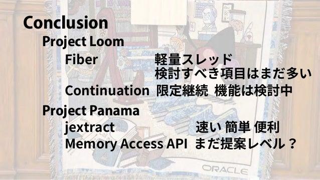 Conclusion Project Panama Project Loom Fiber 軽量スレッド Continuation 限定継続 機能は検討中 検討すべき項目はまだ多い jextract 速い 簡単 便利 Memory Access ...