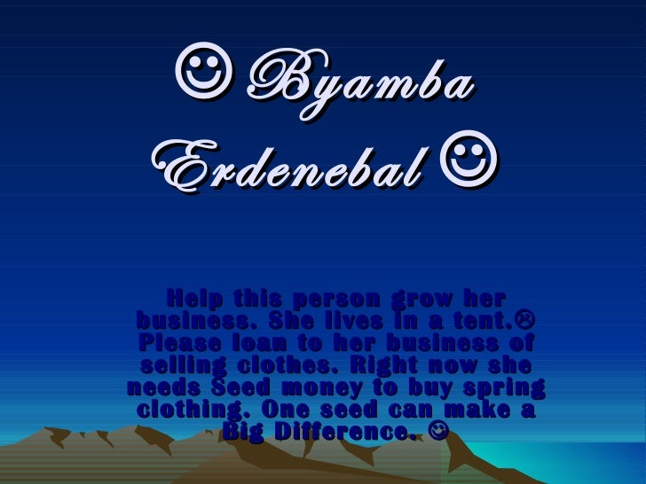  Byamba Erdenebal   Help this person grow her business. She lives in a tent.   Please loan to her business of selling c...