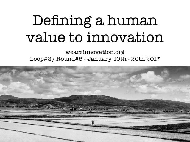 Defining a human value to innovation weareinnovation.org Loop#2 / Round#5 - January 10th - 20th 2017