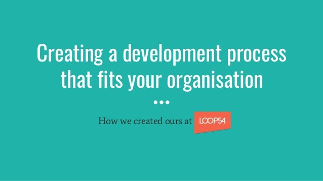 Creating a development process that fits your organisation How we created ours at Loop54