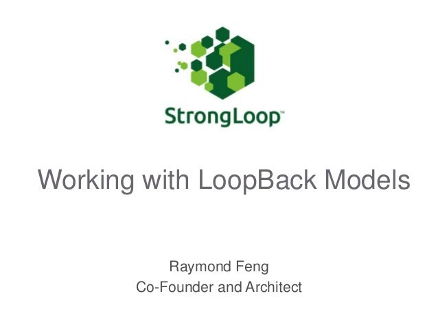 Working with LoopBack Models Raymond Feng Co-Founder and Architect