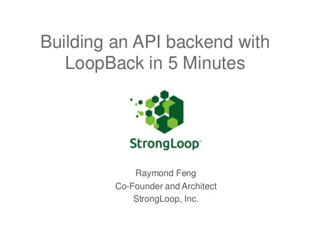 Building an API backend with LoopBack in 5 Minutes  Raymond Feng Co-Founder and Architect StrongLoop, Inc.