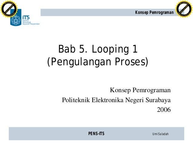 PENS-ITS Umi Sa'adah Konsep Pemrograman Bab 5. Looping 1 (Pengulangan Proses) Konsep Pemrograman Politeknik Elektronika Ne...