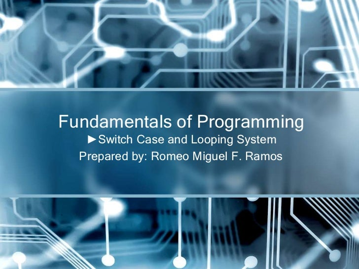 Fundamentals of Programming   ►Switch Case and Looping System  Prepared by: Romeo Miguel F. Ramos