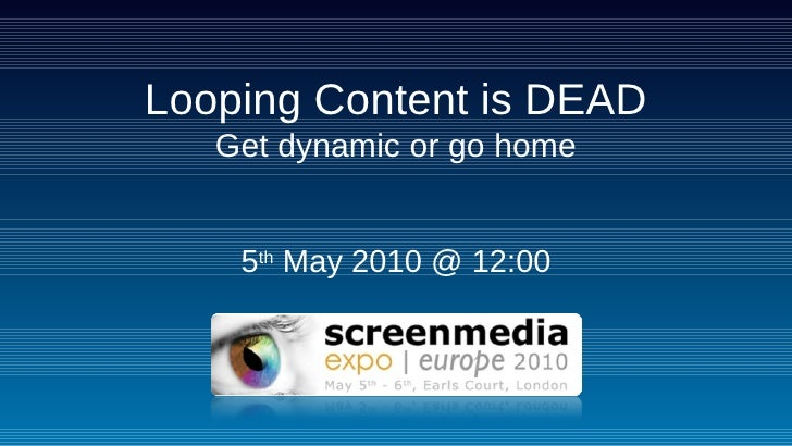Looping Content is DEAD Get dynamic or go home 5 th  May 2010 @ 12:00