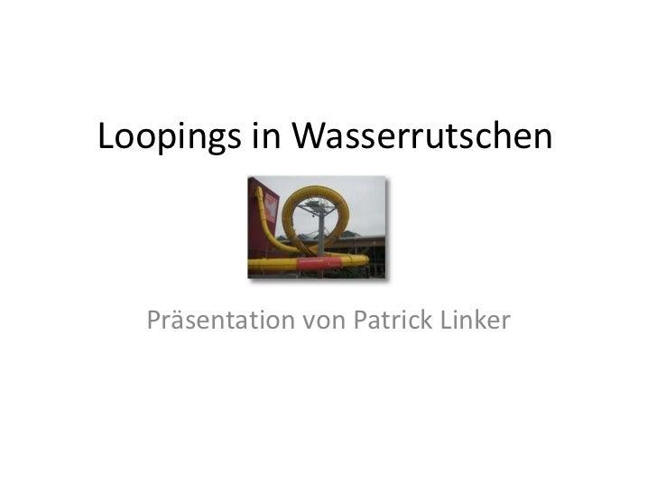 Loopings in Wasserrutschen  Präsentation von Patrick Linker