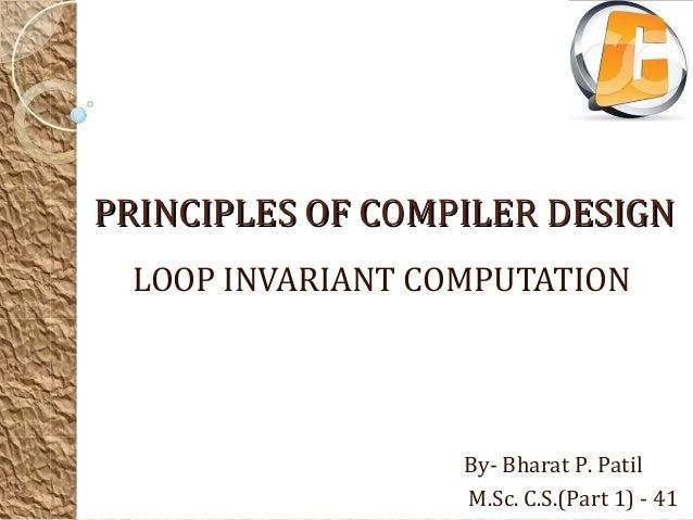 PRINCIPLES OF COMPILER DESIGN LOOP INVARIANT COMPUTATION                  By- Bharat P. Patil                  M.Sc. C.S.(...