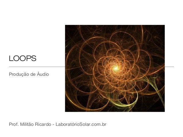 LOOPS Produção de Áudio  Prof. Militão Ricardo - LaboratórioSolar.com.br