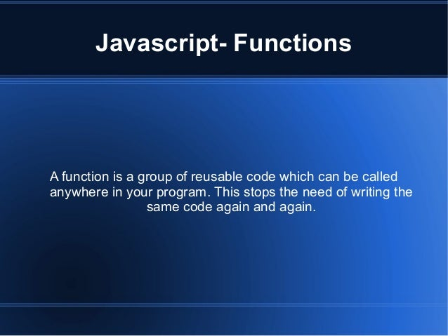 Javascript- Functions A function is a group of reusable code which can be called anywhere in your program. This stops the ...