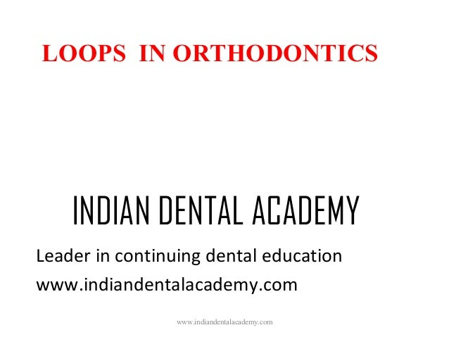 LOOPS IN ORTHODONTICS  INDIAN DENTAL ACADEMY Leader in continuing dental education www.indiandentalacademy.com www.indiand...