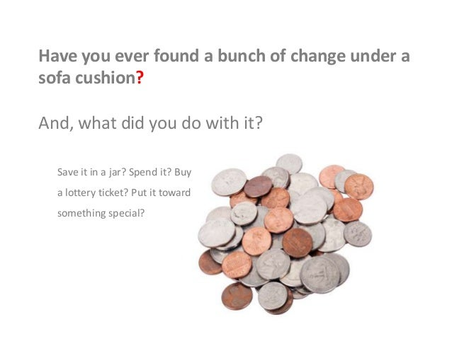 Have you ever found a bunch of change under a sofa cushion? And, what did you do with it? Save it in a jar? Spend it? Buy ...