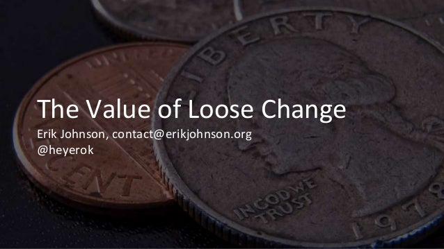 The Value of Loose Change Erik Johnson, contact@erikjohnson.org @heyerok