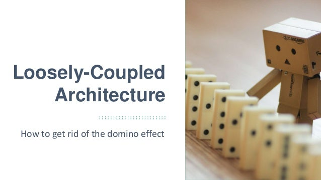 1 Loosely-Coupled Architecture How to get rid of the domino effect