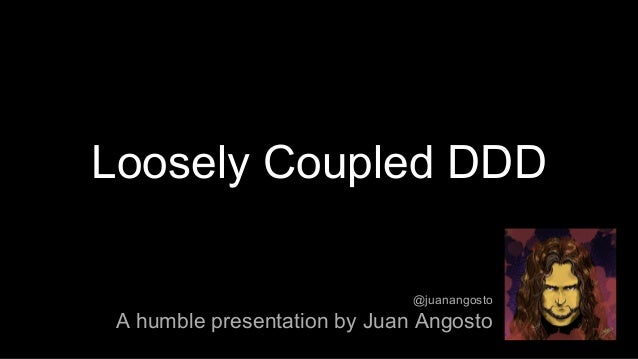 Loosely Coupled DDD A humble presentation by Juan Angosto @juanangosto