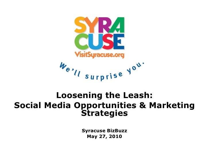 Loosening the Leash: Social Media Opportunities & Marketing Strategies Syracuse BizBuzz May 27, 2010
