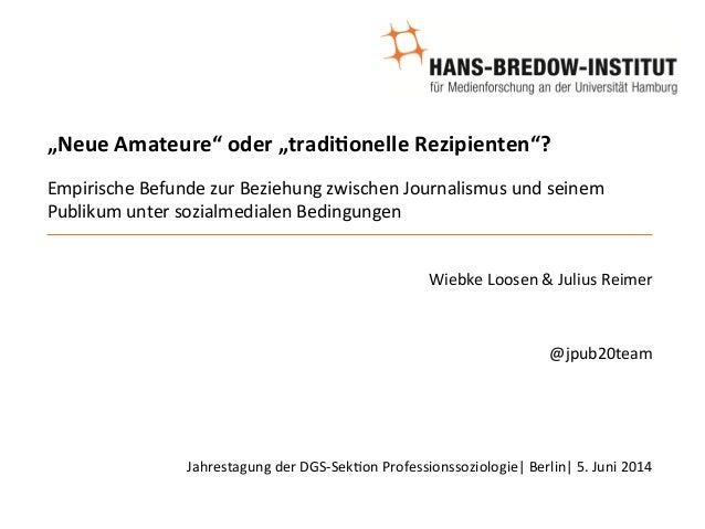 """""""Neue  Amateure""""  oder  """"tradi/onelle  Rezipienten""""?  Empirische  Befunde  zur  Beziehung  zwischen  Journalismus  und  se..."""