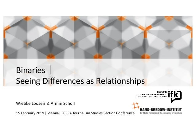 Binaries⏋ Seeing	Differences	as	Relationships Wiebke Loosen	&	Armin	Scholl 15	February	2019	|	Vienna|	ECREA	Journalism	Stu...