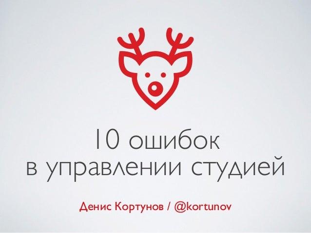 10 ошибок в управлении студией Денис Кортунов / @kortunov