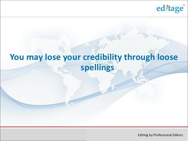 <ul><li>You may lose your credibility through loose spellings </li></ul>Editing by Professional Editors