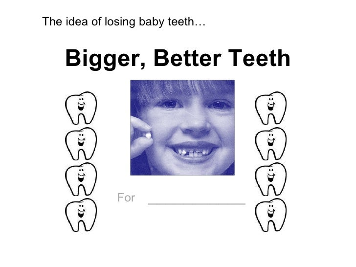 Bigger, Better Teeth For   ___________ The idea of losing baby teeth…