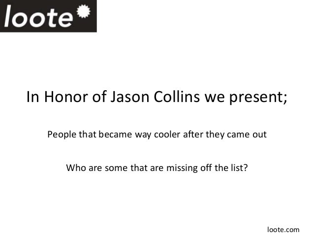 In Honor of Jason Collins we present;People that became way cooler after they came outWho are some that are missing off th...