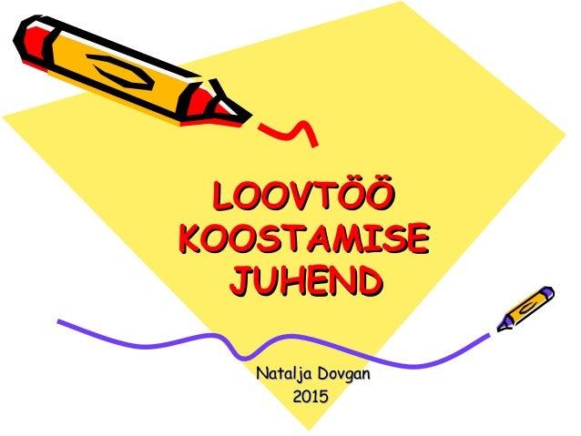 LOOVTÖÖLOOVTÖÖ KOOSTAMISEKOOSTAMISE JUHENDJUHEND Natalja DovganNatalja Dovgan 20152015