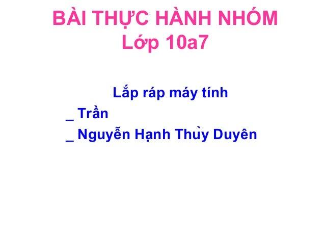 BÀI THỰC HÀNH NHÓM Lớp 10a7 Lắp ráp máy tính _ Trần _ Nguyễn Hạnh Thùy Duyên