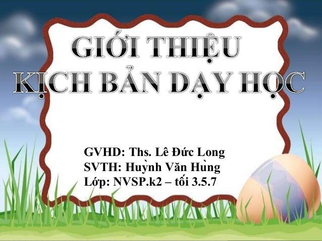 GVHD: Ths. Lê Đức Long SVTH: Huỳnh Văn Hùng Lớp: NVSP.k2 – tối 3.5.7
