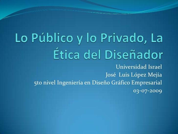 Lo Público y lo Privado, La Ética del Diseñador<br />Universidad Israel<br />José  Luis López Mejía<br />5to nivel Ingenie...