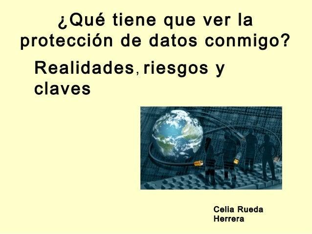 ¿Qué tiene que ver laprotección de datos conmigo? Realidades , riesgos y claves                     Celia Rueda           ...