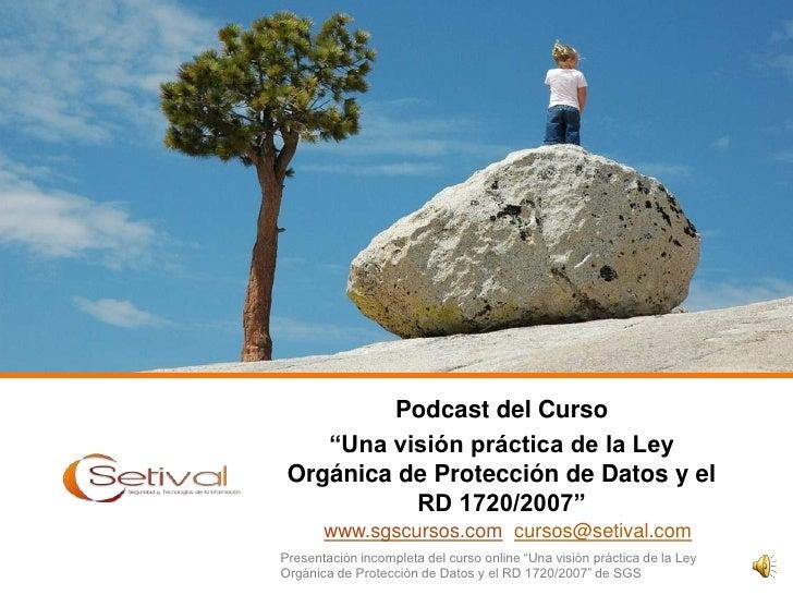 """Podcast del Curso <br />""""Una visión práctica de la Ley Orgánica de Protección de Datos y el RD 1720/2007""""<br />www.sgscurs..."""